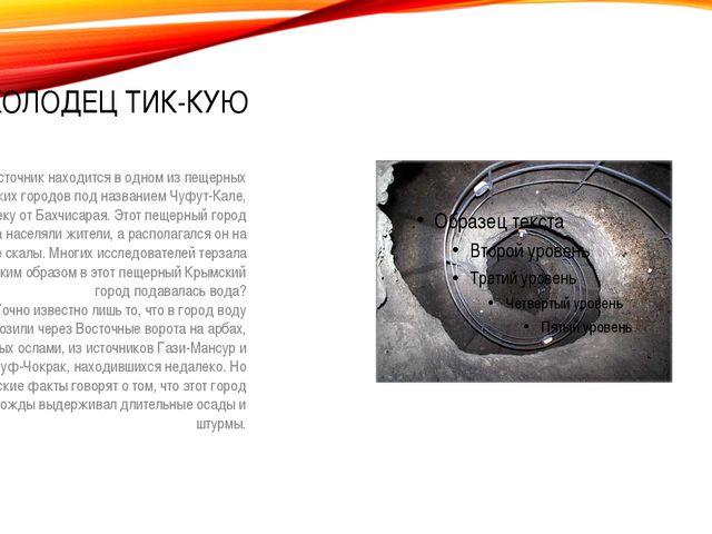 КОЛОДЕЦ ТИК-КУЮ Этот источник находится в одном из пещерных Крымских городов...