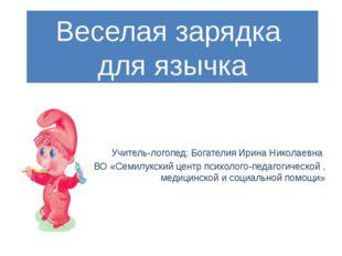 Веселая зарядка для язычка Учитель-логопед: Богателия Ирина Николаевна КОУ ВО