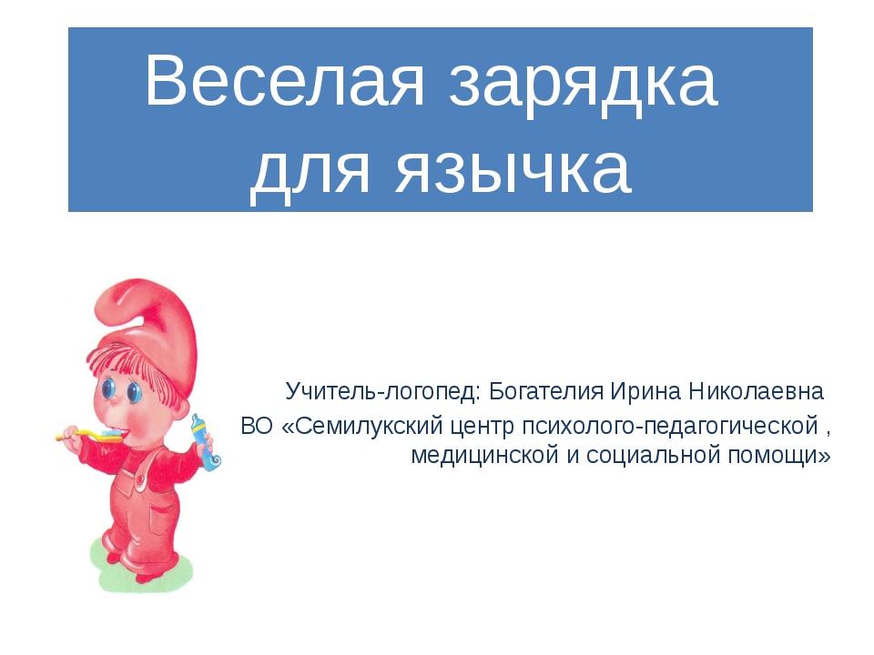 Веселая зарядка для язычка Учитель-логопед: Богателия Ирина Николаевна КОУ ВО...