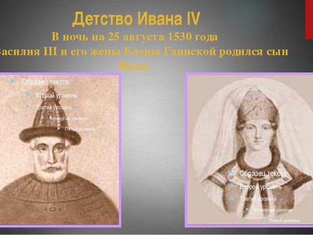 Детство Ивана IV В ночь на 25 августа 1530 года у Василия III и его жены Елен...