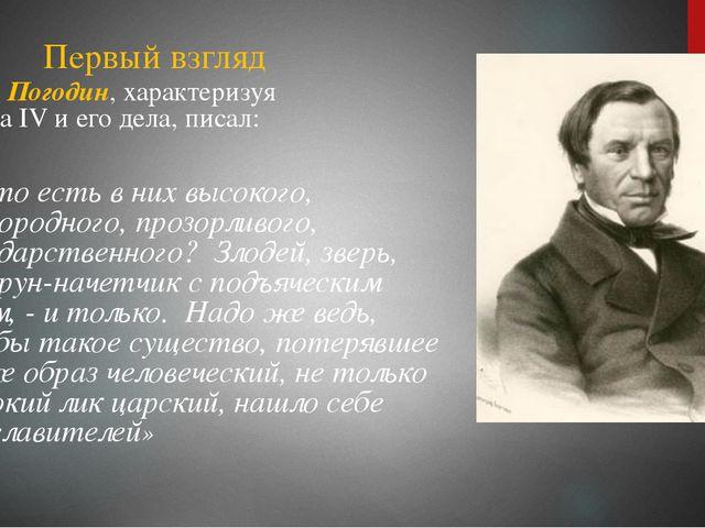 Первый взгляд М.П. Погодин, характеризуя Ивана IV и его дела, писал: « Что ес...