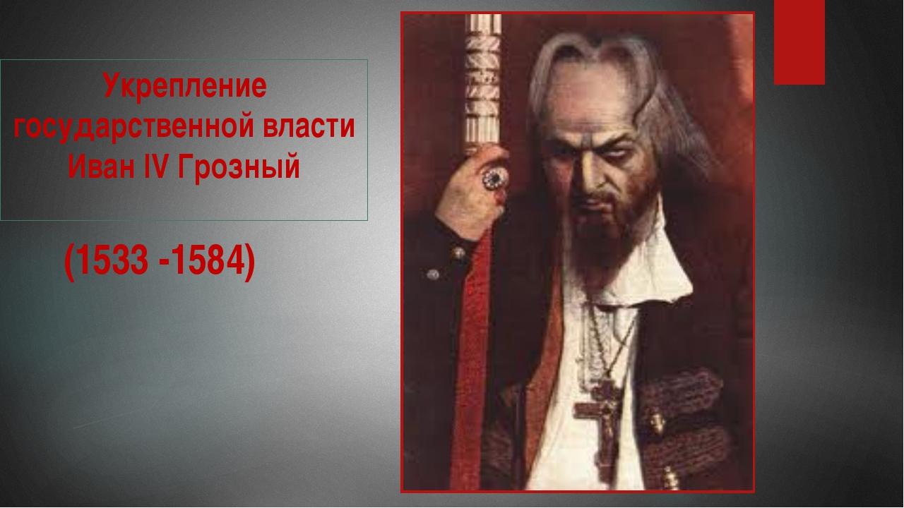 Укрепление государственной власти Иван IV Грозный (1533 -1584)