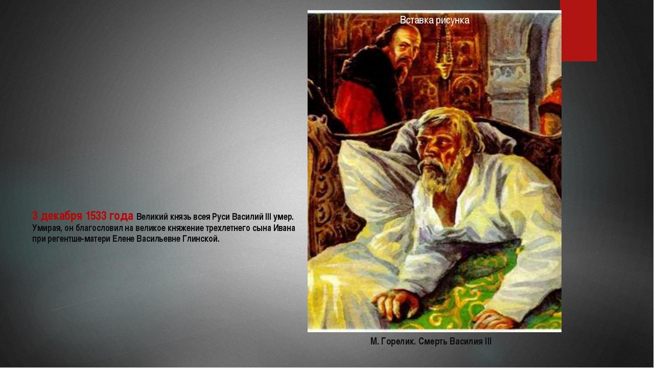 3 декабря 1533 года Великий князь всея Руси Василий III умер. Умирая, он благ...