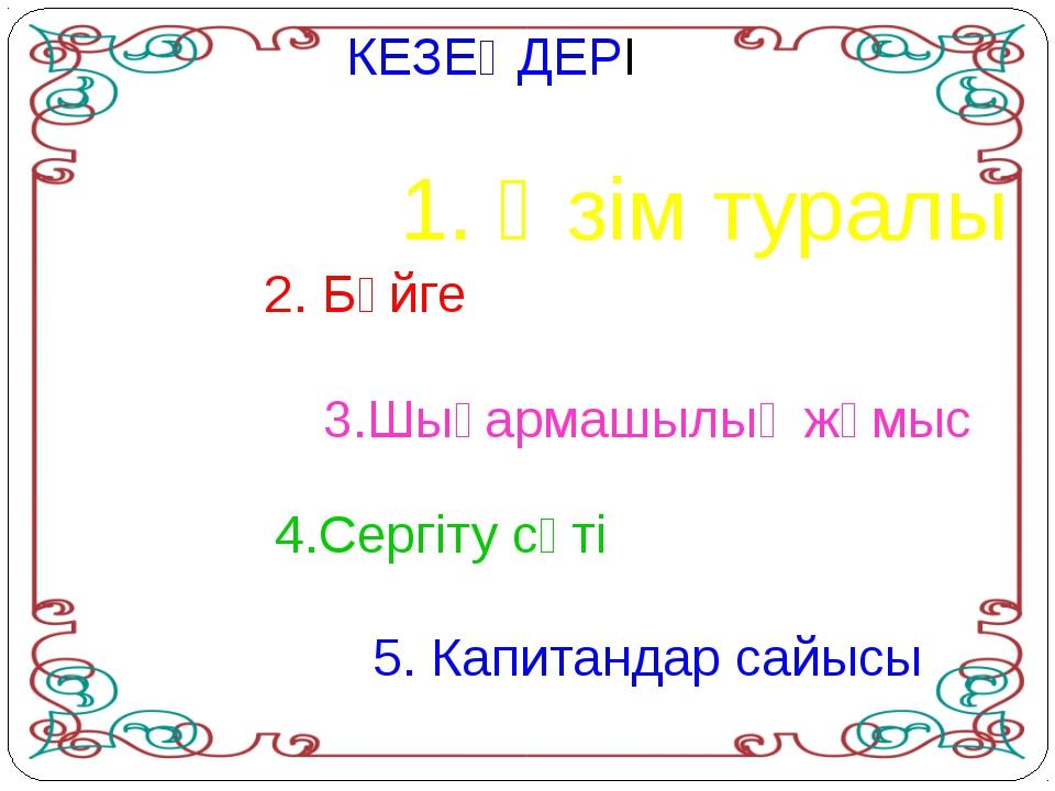 КЕЗЕҢДЕРІ 1. Өзім туралы 3.Шығармашылық жұмыс 2. Бәйге 4.Сергіту сәті 5. Капи...