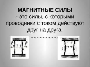 МАГНИТНЫЕ СИЛЫ - это силы, с которыми проводники с током действуют друг на др