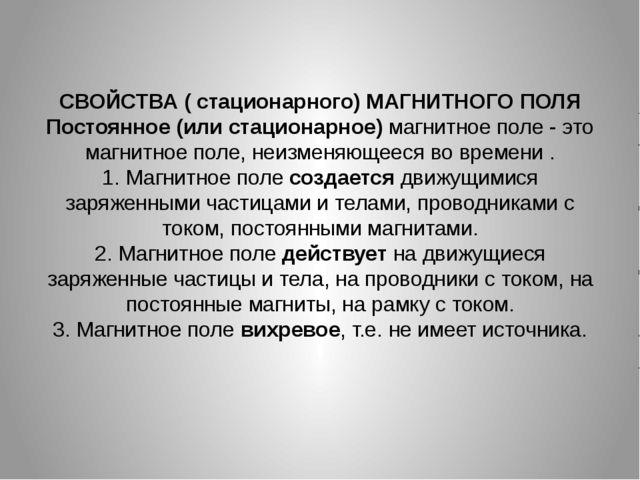 СВОЙСТВА ( стационарного) МАГНИТНОГО ПОЛЯ Постоянное (или стационарное) магни...