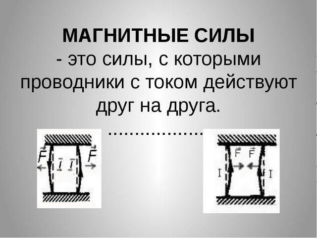 МАГНИТНЫЕ СИЛЫ - это силы, с которыми проводники с током действуют друг на др...