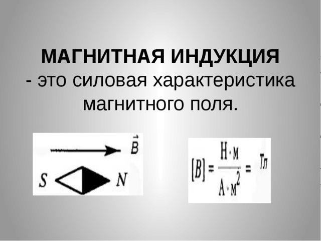 МАГНИТНАЯ ИНДУКЦИЯ - это силовая характеристика магнитного поля.