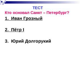 ТЕСТ Кто основал Санкт – Петербург? 1. Иван Грозный 2. Пётр I 3. Юрий Долгор