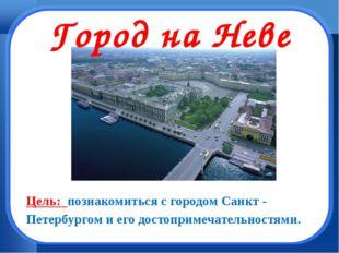 Город на Неве Цель: познакомиться с городом Санкт - Петербургом и его достоп
