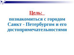 Цель: познакомиться с городом Санкт - Петербургом и его достопримечательностями