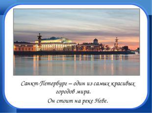 Санкт-Петербург – один из самых красивых городов мира. Он стоит на реке Не