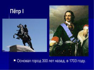 Пётр I Основал город 300 лет назад, в 1703 году.