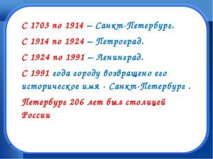 . С 1703 по 1914 – Санкт-Петербург. С 1914 по 1924 – Петроград. С 1924 по 199