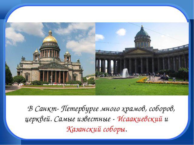 В Санкт- Петербурге много храмов, соборов, церквей. Самые известные - Исаак...