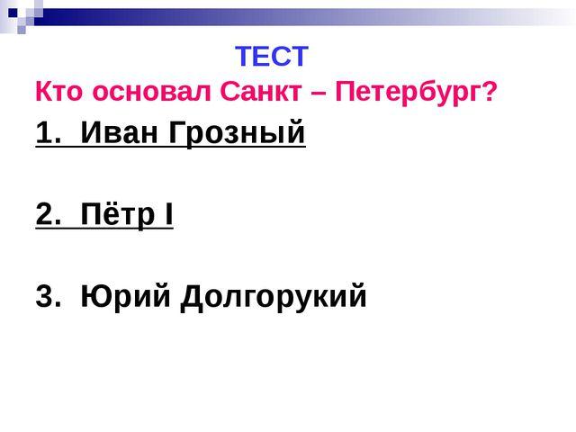 ТЕСТ Кто основал Санкт – Петербург? 1. Иван Грозный 2. Пётр I 3. Юрий Долгор...