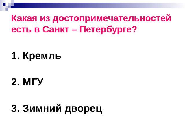 Какая из достопримечательностей есть в Санкт – Петербурге? 1. Кремль 2. МГУ 3...