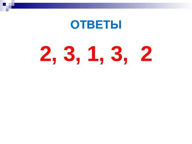 ОТВЕТЫ 2, 3, 1, 3, 2