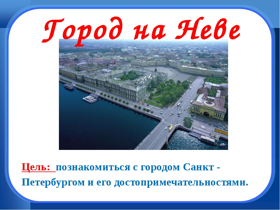 Город на Неве Цель: познакомиться с городом Санкт - Петербургом и его достоп...