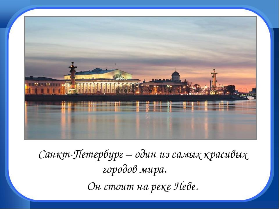 Санкт-Петербург – один из самых красивых городов мира. Он стоит на реке Не...