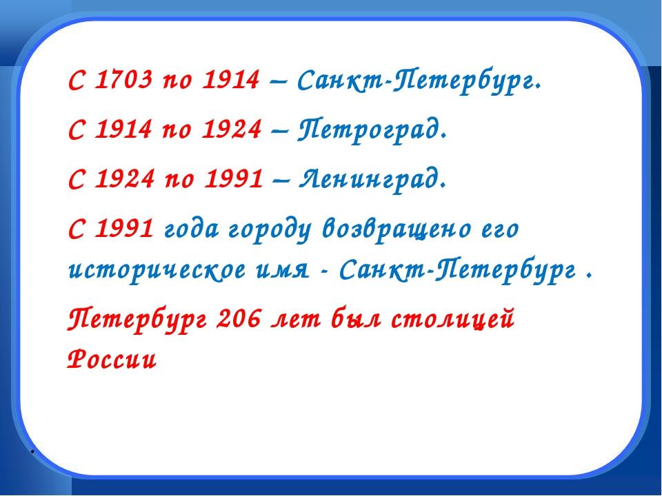 . С 1703 по 1914 – Санкт-Петербург. С 1914 по 1924 – Петроград. С 1924 по 199...