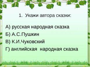1.Укажи автора сказки: А) русская народная сказка Б) А.С.Пушкин В) К.И.Чуков