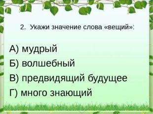 2. Укажи значение слова «вещий»: А) мудрый Б) волшебный В) предвидящий будуще