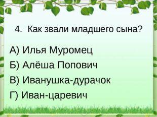 4. Как звали младшего сына? А) Илья Муромец Б) Алёша Попович В) Иванушка-дура