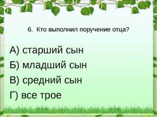 6. Кто выполнил поручение отца? А) старший сын Б) младший сын В) средний сын