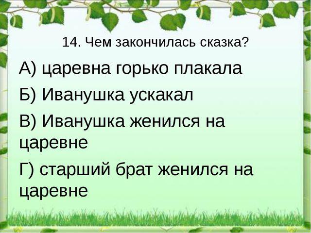 14. Чем закончилась сказка? А) царевна горько плакала Б) Иванушка ускакал В)...