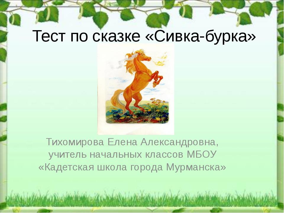 Тест по сказке «Сивка-бурка» Тихомирова Елена Александровна, учитель начальны...