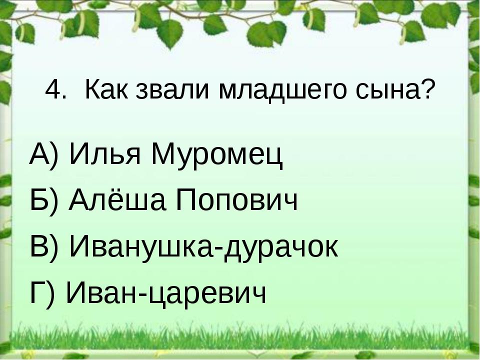4. Как звали младшего сына? А) Илья Муромец Б) Алёша Попович В) Иванушка-дура...