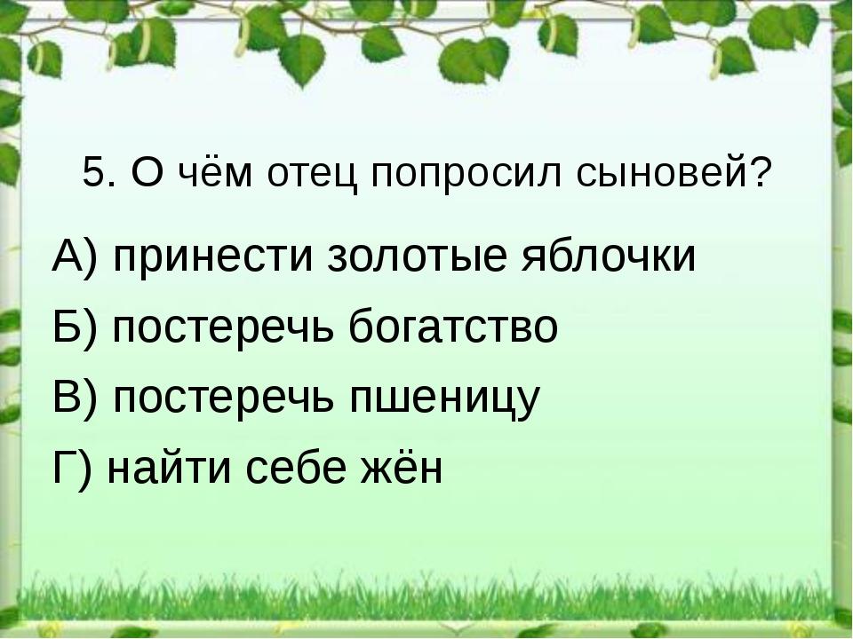 5. О чём отец попросил сыновей? А) принести золотые яблочки Б) постеречь бога...