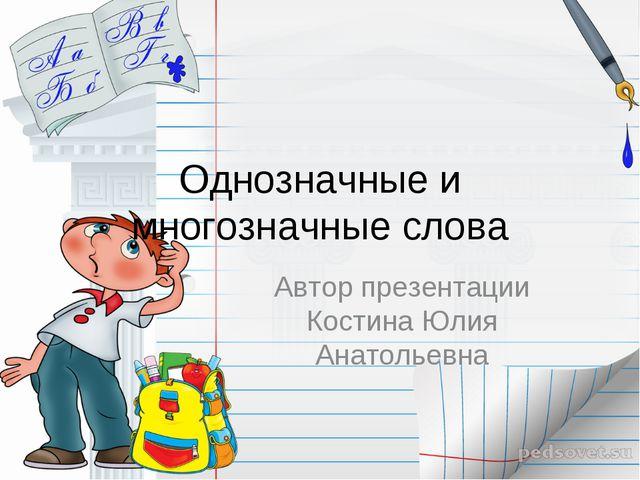 Однозначные и многозначные слова Автор презентации Костина Юлия Анатольевна