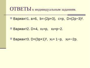 ОТВЕТЫ к индивидуальным заданиям. Вариант1. a=6, b=-(2p+3), c=p, D=(2p−3)². В