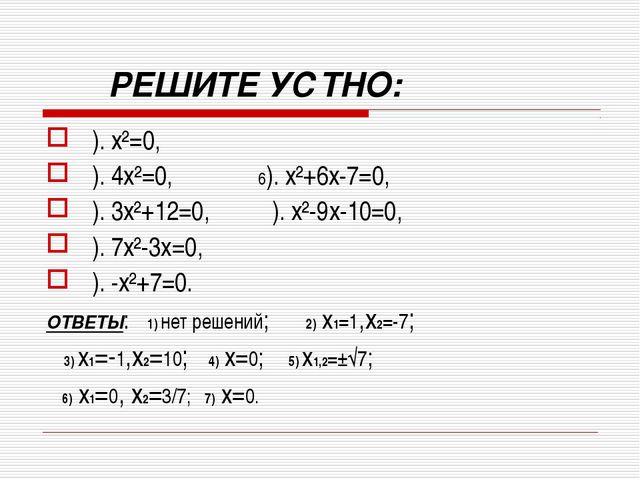РЕШИТЕ УСТНО: ). x²=0, ). 4x²=0, 6). x²+6x-7=0, ). 3x²+12=0, ). x²-9x-10...