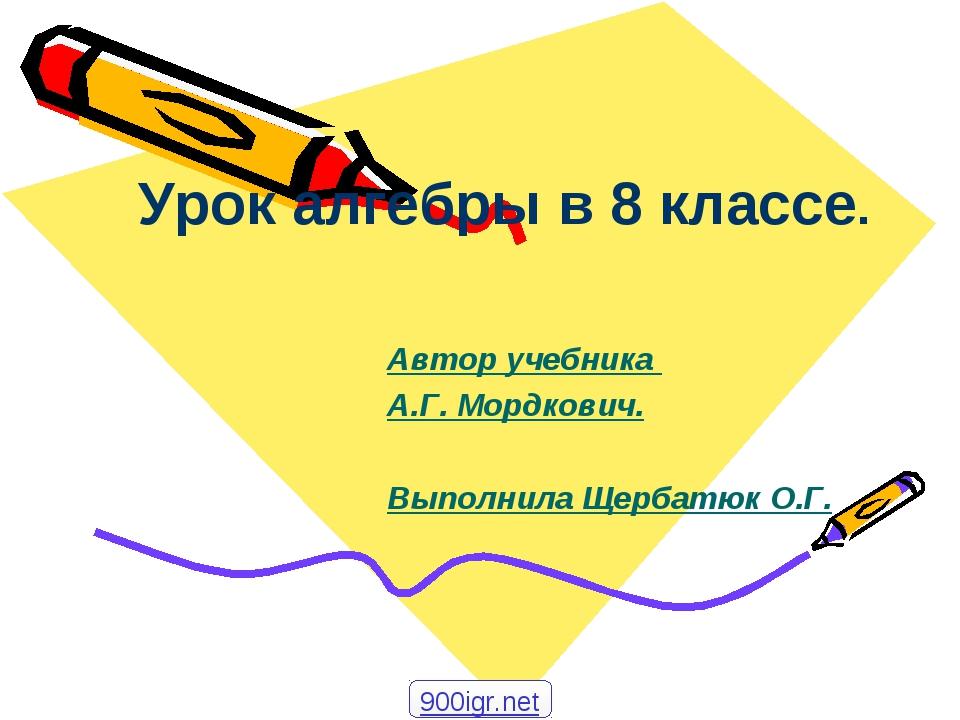 Урок алгебры в 8 классе. Автор учебника А.Г. Мордкович. Выполнила Щербатюк О....