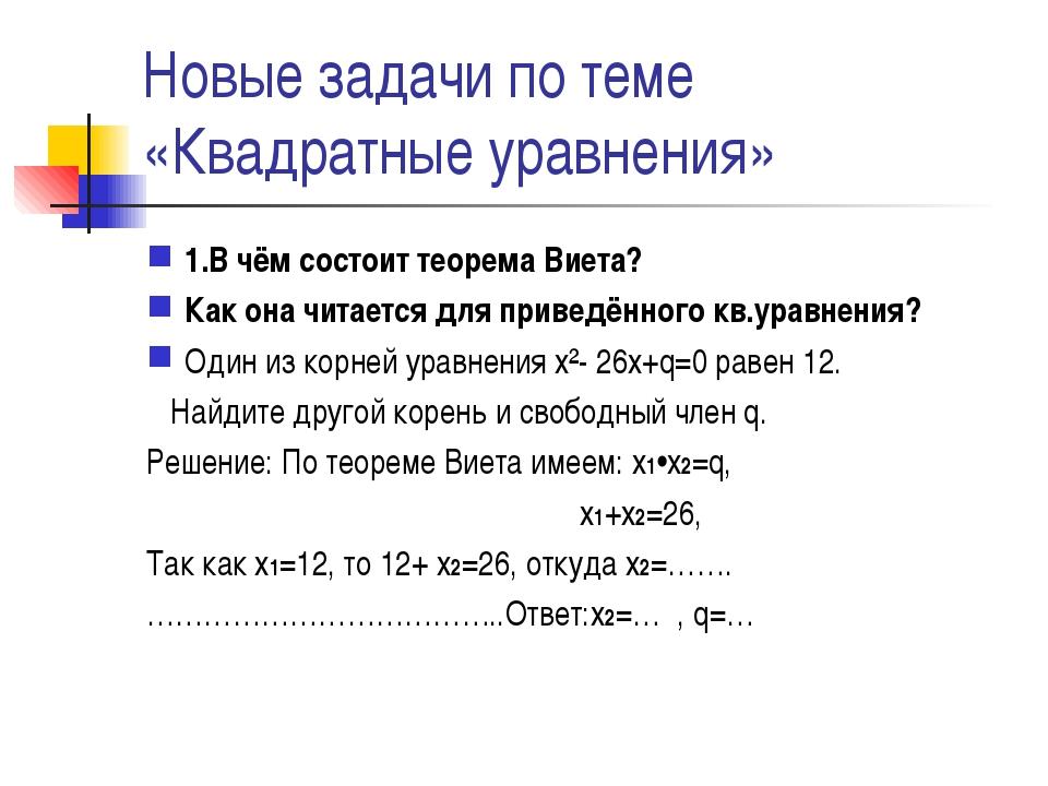 Новые задачи по теме «Квадратные уравнения» 1.В чём состоит теорема Виета? Ка...
