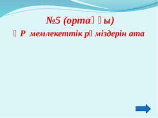 №5 (ортаңғы) ҚР мемлекеттік рәміздерін ата