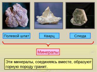 Полевой шпат Кварц Слюда Минералы Эти минералы, соединяясь вместе, образуют г