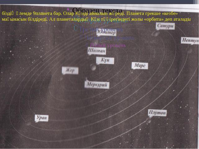біздің әлемде 9планета бар. Олар Күнді айналып жүреді. Планета грекше «кезбе»...