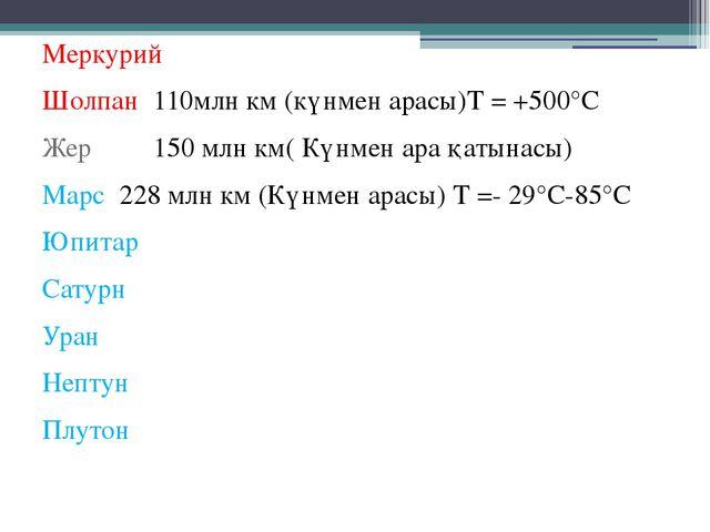 Меркурий Шолпан 110млн км (күнмен арасы)Т = +500°С Жер 150 млн км( Күнмен ара...
