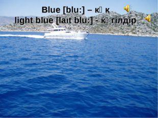 Blue [blu:] – көк light blue [laιt blu:] - көгілдір