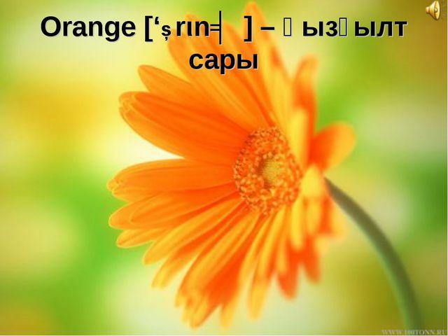 Orange ['Ɔrιnʤ] – қызғылт сары