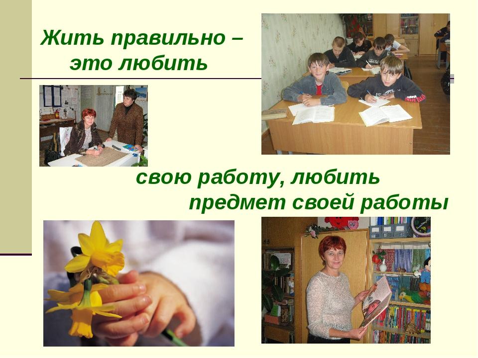 Жить правильно – это любить свою работу, любить предмет своей работы