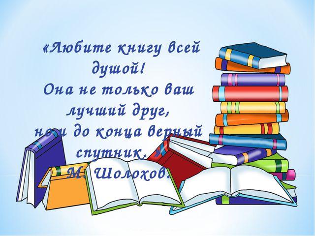 «Любите книгу всей душой! Она не только ваш лучший друг, но и до конца верны...