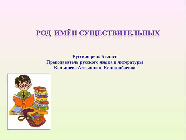 Русская речь 5 класс Преподаватель русского языка и литературы Калышева Алтын...