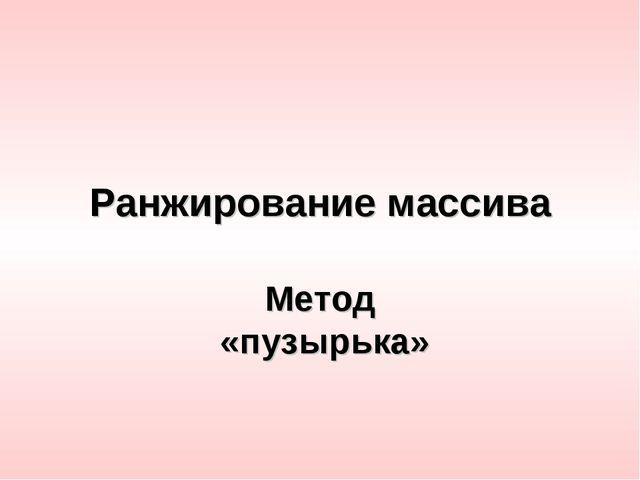 Ранжирование массива Метод «пузырька»