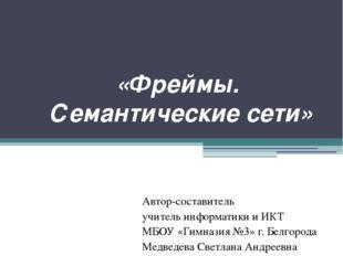«Фреймы. Семантические сети» Автор-составитель учитель информатики и ИКТ МБОУ