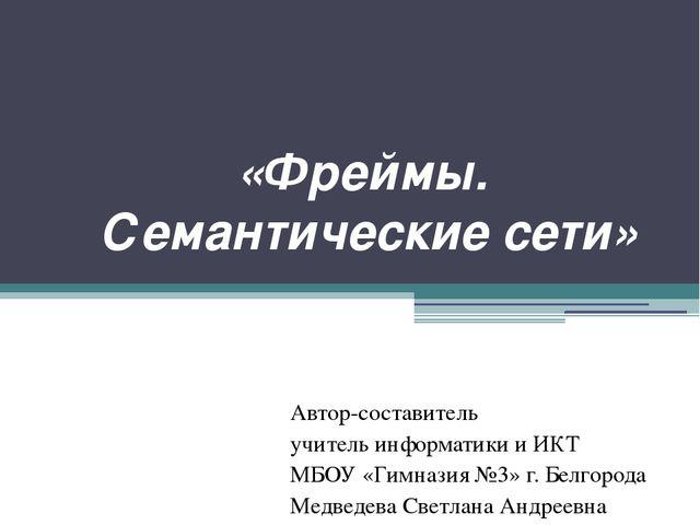 «Фреймы. Семантические сети» Автор-составитель учитель информатики и ИКТ МБОУ...